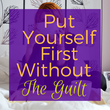 Put Yourself First Without The Guilt